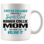 Rough Collie Mom Coffee Mug 11 oz. I Never Dreamed I Would Be A Super Cool Rough Collie Mom But Here I Am Killing It Funny Coffee Mug Top Gifts for Women Men white Coffee Cup 6