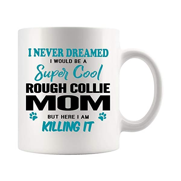 Rough Collie Mom Coffee Mug 11 oz. I Never Dreamed I Would Be A Super Cool Rough Collie Mom But Here I Am Killing It Funny Coffee Mug Top Gifts for Women Men white Coffee Cup 1