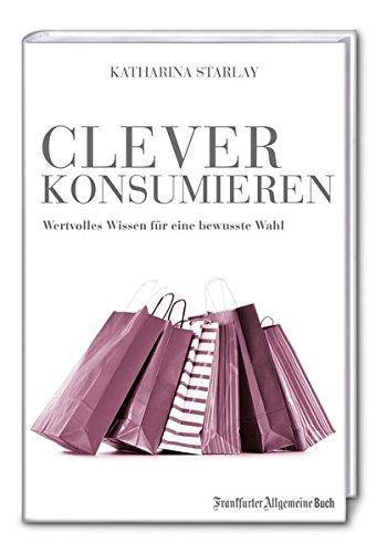 Clever konsumieren: Wertvolles Wissen für eine bewusste Wahl Gebundenes Buch – 22. September 2014 Katharina Starlay Frankfurter Allgemeine Buch 3956010582 Briefe