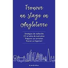Trouver un stage en Angleterre: Stratégies de recherche, CV et Lettre de motivation, Préparer son entretien, Trouver un logement (French Edition)