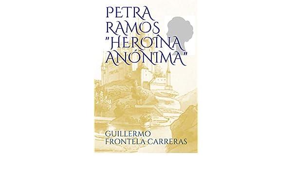 Amazon.com: PETRA RAMOS, HEROÍNA ANÓNIMA (Spanish Edition) eBook: GUILLERMO FRONTELA CARRERAS: Kindle Store