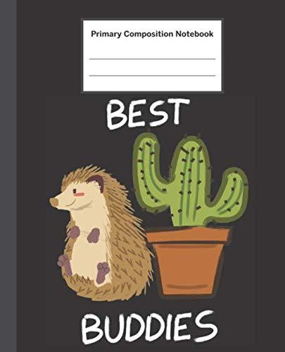 Primary Composition Notebook: Funny Best Buddies Hedgehog & Cactus - Primary Composition Notebook with Picture Space / Composition Notebook Primary ... Kindergarten, Preschool, 1st Grade, 2nd Grade