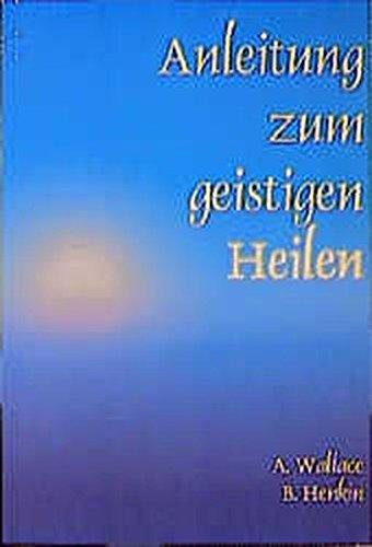 Anleitung zum geistigen Heilen: Zur sicheren, einfachen und wirksamen Entwicklung des geistigen Heilpotentials