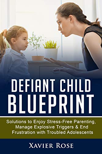 Pdf Parenting Defiant Child Blueprint: Solutions to Enjoy Stress-Free Parenting, Manage Explosive Triggers & End Frustration with Troubled Adolescents (Oppositional ... Disorder, ODD Disorder, Healthy Parenting)