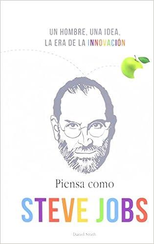Piensa Como Steve Jobs Un Hombre Una Idea La Era De La Innovacion