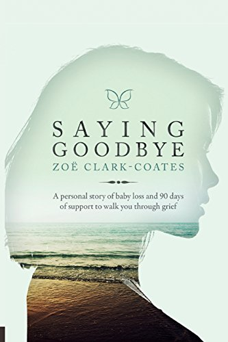 (Saying Goodbye: A personal story of baby loss and 90 days of support to walk you through grief)