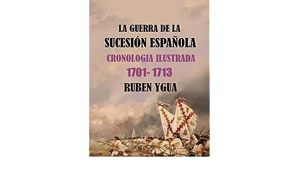 LA GUERRA DE LA SUCESIÓN ESPAÑOLA: CRONOLOGIA ILUSTRADA 1701-1713: Amazon.es: Ygua, Ruben: Libros