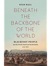 Beneath the Backbone of the World: Blackfoot People and the North American Borderlands, 1720-1877