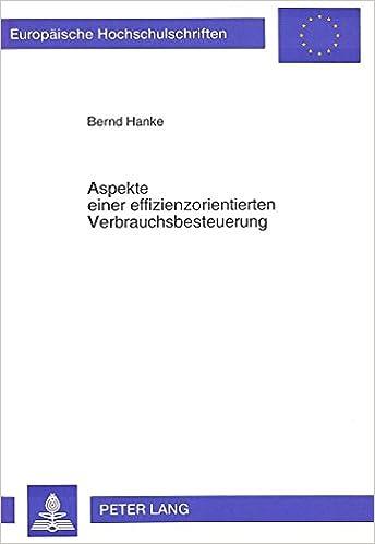 Aspekte Einer Effizienzorientierten Verbrauchsbesteuerung (Europaeische Hochschulschriften / European University Studie)