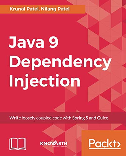 Java 9 Dependency Injection: Write loosely coupled code with Spring 5 and Guice by Krunal Patel, Nilang Patel