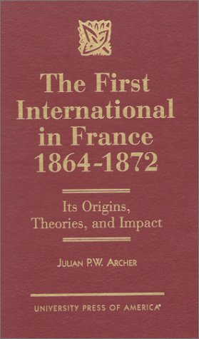 The First International in France, 1864-1872: Its Origins, Theories, and Impact