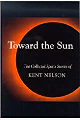 Toward the Sun: The Collected Sports Stories of Kent Nelson Hardcover