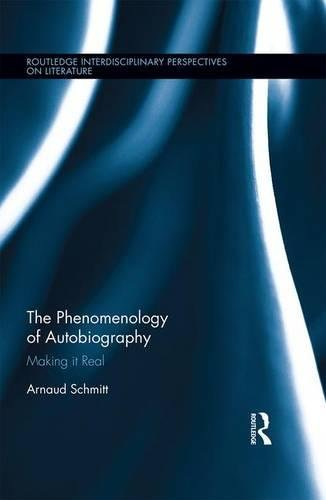 The Phenomenology of Autobiography: Making it Real (Routledge Interdisciplinary Perspectives on Literature)