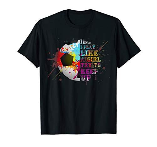 I Know I Play Like a Girl Soccer Colourful Shirt - I Play Soccer T-shirt