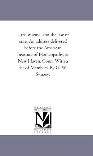 Life, disease, and the law of cure. An address delivered before the American Institute of Homeopathy, at New Haven, Conn. With a list of Members. By G. W. Swazey. PDF