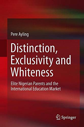 Distinction, Exclusivity and Whiteness: Elite Nigerian Parents and the International Education Market