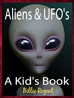 Aliens and UFOs: Kids Book About Space, Aliens, Alien Invasion, Alien UFO Encounters and Alien Contact (Aliens and UFOs For Kids 1) by [Regent, Billie]
