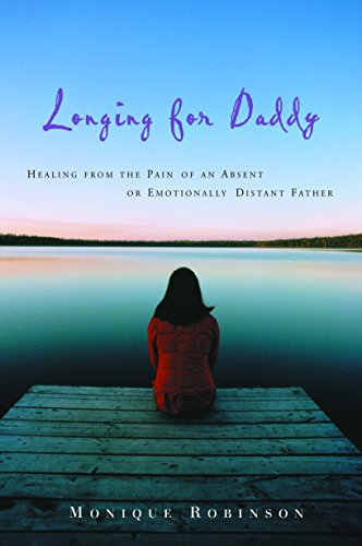 Longing for Daddy: Healing from the Pain of an Absent or Emotionally Distant Father -