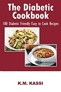 The Diabetic Cookbook: 100 Diabetic Friendly Easy to Cook Recipes (Volume 1)