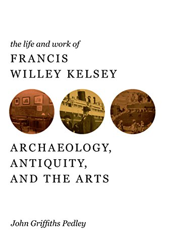 Download The Life and Work of Francis Willey Kelsey: Archaeology, Antiquity, and the Arts Pdf