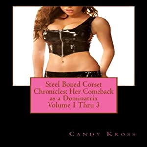 Steel Boned Corset Chronicles: Her Comeback as a Dominatrix, Volumes 1 Thru 3 Audiobook