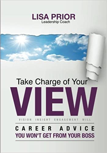 Take Charge Of Your VIEW: Career Advice You Wonu0027t Get From Your Boss: Lisa  Prior: 9780986134203: Amazon.com: Books