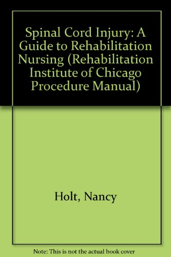 Spinal Cord Injuries: A Guide to Rehabilitation Nursing (Rehabilitation Institute of Chicago Procedure Manual)
