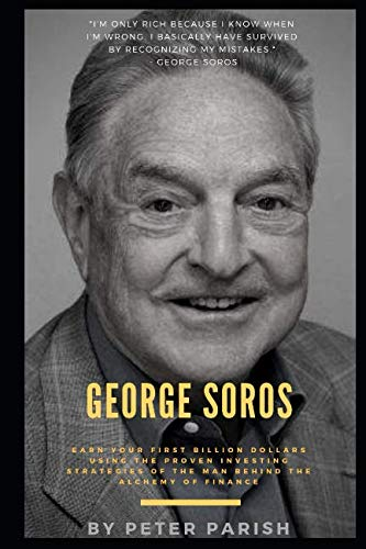 George Soros : Earn Your First Billion Dollars Using The Proven Investing Strategies of The Man Behind The Alchemy Of Finance