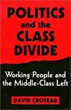 Politics and the Class Divide : Working People and the Middle Class Left, Croteau, David, 1566392543