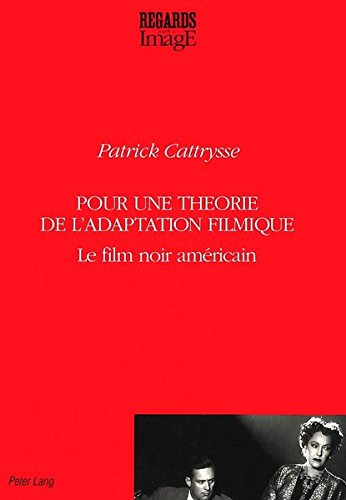 Pour une théorie de l'adaptation filmique: Le film noir américain (Regards sur l'image) (French Edition) by Peter Lang International Academic Publishers