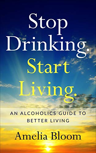 Stop Drinking. Start Living.: An alcoholics guide to better living. by [Bloom, Amelia]