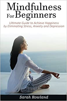 Mindfulness for Beginners: Ultimate Guide to Achieve Happiness by Eliminating Stress, Anxiety and Depression (Stress Management, Inner Peace...)