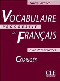 Vocabulaire progressif du français, niveau avancé : Corrigés par Claire Miquel