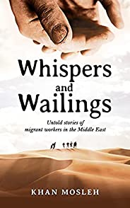 Whispers and Wailings: Untold Stories Of Migrant Workers In The Middle East (English Edition)