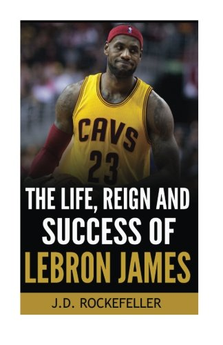 The Life, Reign and Success of Lebron James (J.D. Rockefeller's Book Club)