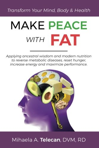 MAKE PEACE WITH FAT: Applying ancestral wisdom and modern nutrition to reverse metabolic diseases, reset hunger, increase energy and maximize performance