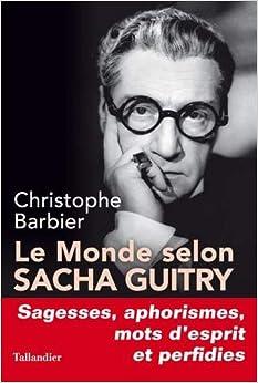 Le monde selon Sacha Guitry : Sagesses, aphorismes, mots desprit et perfidies
