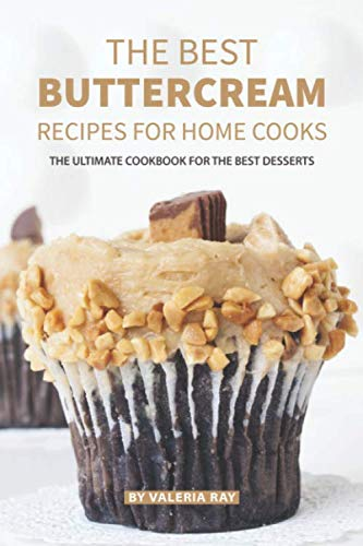 The Best Buttercream Recipes for Home Cooks: The Ultimate Cookbook for The Best Desserts by Independently published