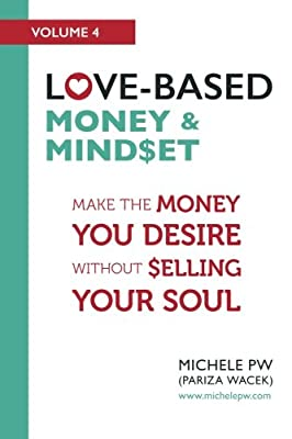 Love-Based Money & Mindset: Make the Money You Desire Without Selling Your Soul (Love-Based Business) (Volume 4)