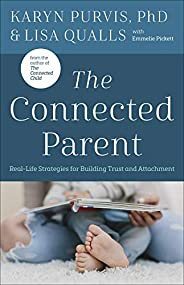 The Connected Parent: Real-Life Strategies for Building Trust and Attachment