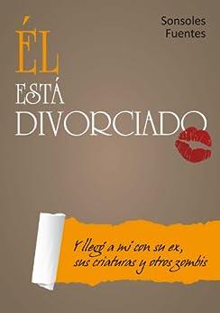 Él está divorciado. (Y llegó a mí con su ex, sus criaturas y otros zombis) (Spanish Edition) by [Fuentes, Sonsoles]