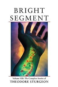 Bright Segment: Volume VIII: The Complete Stories of Theodore Sturgeon
