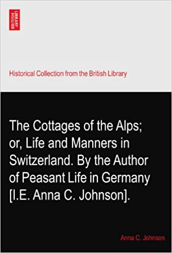 Book The Cottages of the Alps: or, Life and Manners in Switzerland. By the Author of Peasant Life in Germany? [I.E. Anna C. Johnson].