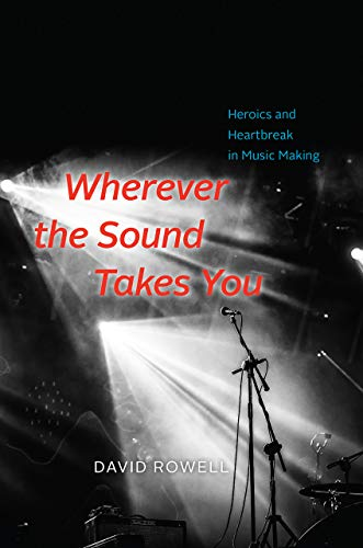 (Wherever the Sound Takes You: Heroics and Heartbreak in Music Making)