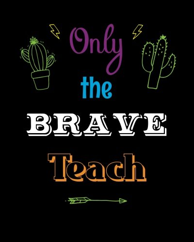 Download Only the Brave Teach: Teacher Notebook, Appreciation Gift Inspirational Quote Notebook, Journal or Diary ~ Unique Inspirational Gift for Teacher Thank You, End of Year, Retirement, Graditude PDF