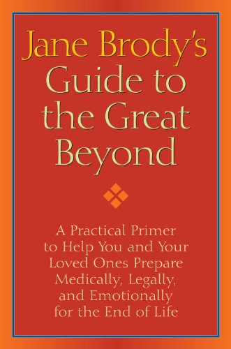 Jane Brody's Guide to the Great Beyond: A Practical Primer to Help You and Your Loved Ones Prepare Medically, Legally, and Emotionally for the End of Life