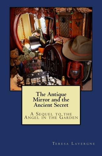 (The Antique Mirror and the Ancient Secret: A Sequel to The Angel in the Garden)