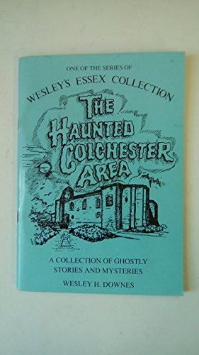 The Haunted Colchester Area: A Collection of Ghostly Stories and Mysteries (Wesley's Essex Collection)