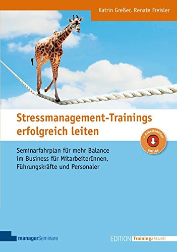 Stressmanagement-Trainings erfolgreich leiten: Seminarfahrplan für mehr Balance im Business für MitarbeiterInnen, Führungskräfte und Personaler (Edition Training aktuell)