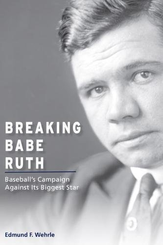Image of Breaking Babe Ruth: Baseball's Campaign Against Its Biggest Star (Sports and American Culture)